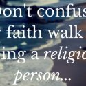 Don't confuse my faith walk for being a religious person…