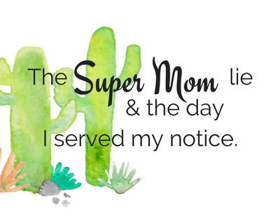 The super mom lie and the day I served my notice