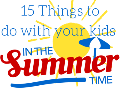 Part 7: 15 things to do with your kids in the summer time