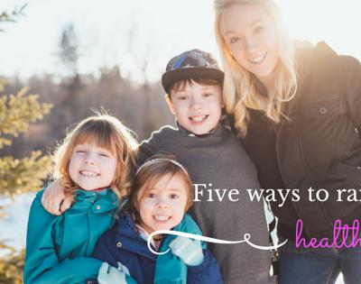 5 ways to raise healthy kids.