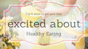 Top 6 ways to get your children excited about healthy eating.